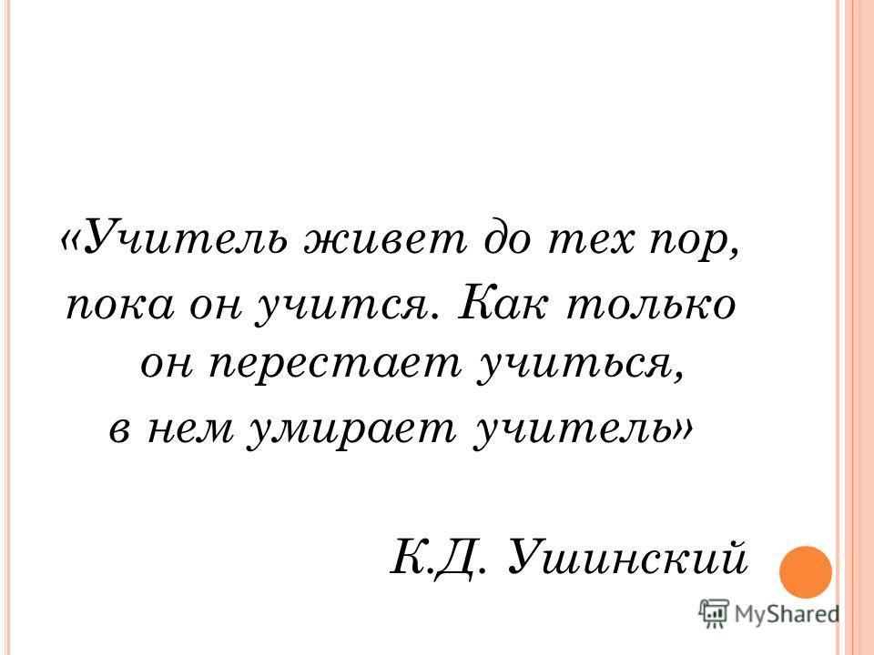 «Учитель живет до тех пор, пока он учится. Как только он перестает учиться, в нем умирает учитель» К.Д. Ушинский