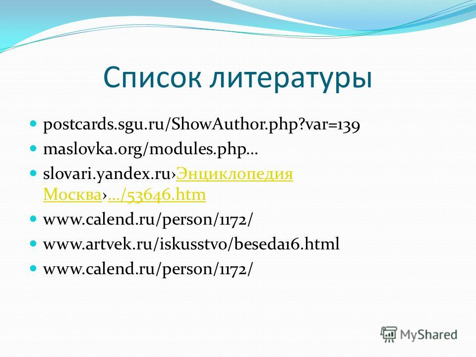Список литературы postcards.sgu.ru/ShowAuthor.php?var=139 maslovka.org/modules.php… slovari.yandex.ruЭнциклопедия Москва…/53646.htmЭнциклопедия Москва…/53646.htm www.calend.ru/person/1172/ www.artvek.ru/iskusstvo/beseda16.html www.calend.ru/person/11