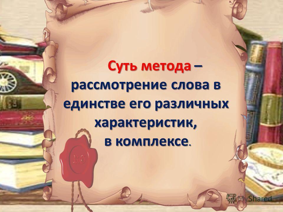 Суть метода – рассмотрение слова в единстве его различных характеристик, Суть метода – рассмотрение слова в единстве его различных характеристик, в комплексе. в комплексе.