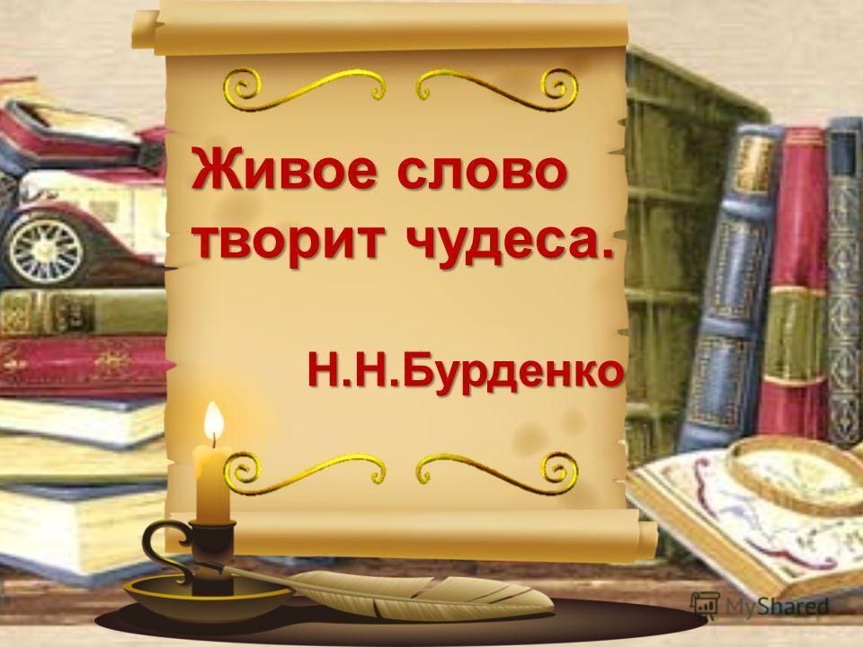 Живое слово творит чудеса. Н.Н.Бурденко Н.Н.Бурденко