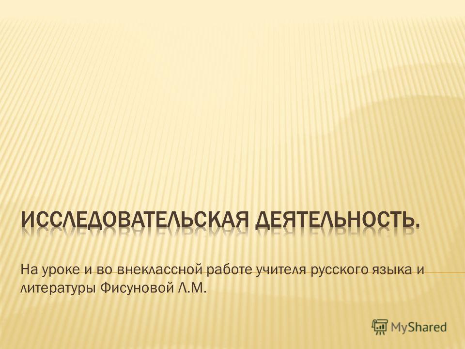 На уроке и во внеклассной работе учителя русского языка и литературы Фисуновой Л.М.