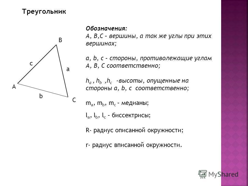 Треугольник А В С с b a Обозначения: А, В,С – вершины, а так же углы при этих вершинах; a, b, c – стороны, противолежащие углам А, В, С соответственно; h a, h b,h c -высоты, опущенные на стороны a, b, c соответственно; m a, m b, m c – медианы; l a, l
