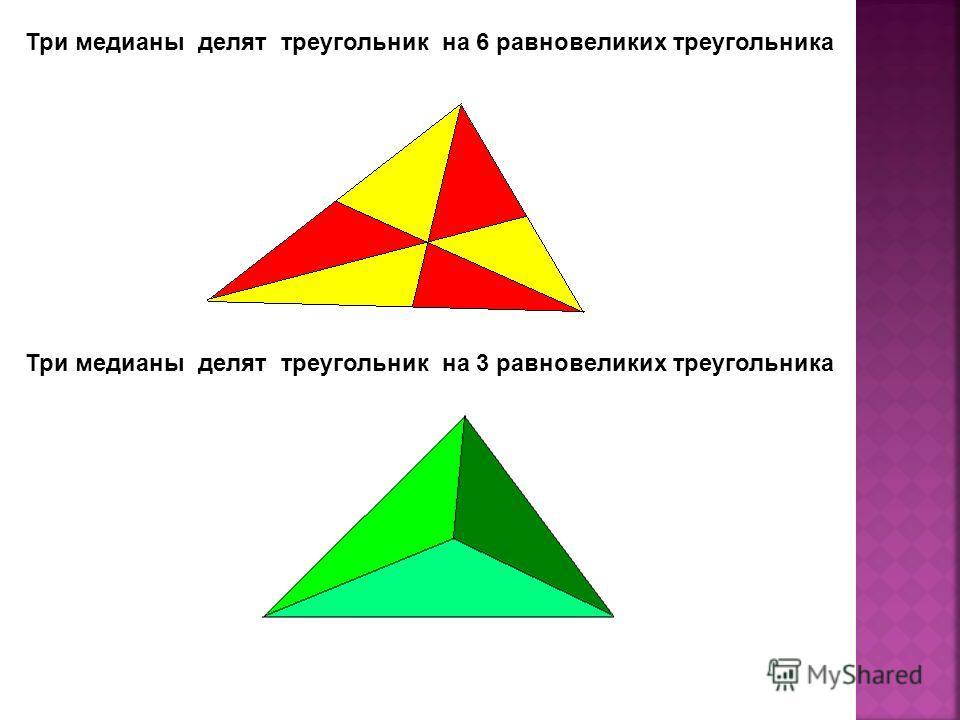 Три медианы делят треугольник на 6 равновеликих треугольника Три медианы делят треугольник на 3 равновеликих треугольника