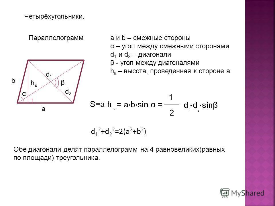 Четырёхугольники. Параллелограмм b a haha d1d1 d2d2 α a и b – смежные стороны α – угол между смежными сторонами d 1 и d 2 – диагонали β - угол между диагоналями h a – высота, проведённая к стороне а β d 1 2 +d 2 2 =2(a 2 +b 2 ) Обе диагонали делят па
