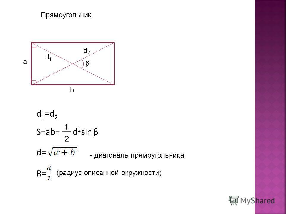 Прямоугольник β a b d1d1 d2d2 d 1 =d 2 S=ab= d 2 sin β d= 22 - диагональ прямоугольника R= (радиус описанной окружности)