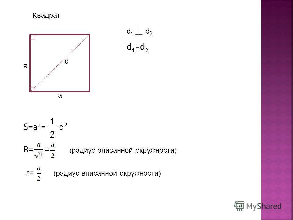 Квадрат a a d d 1 =d 2 d 1 d 2 S=a 2 = d 2 R= = (радиус описанной окружности) r= (радиус вписанной окружности)
