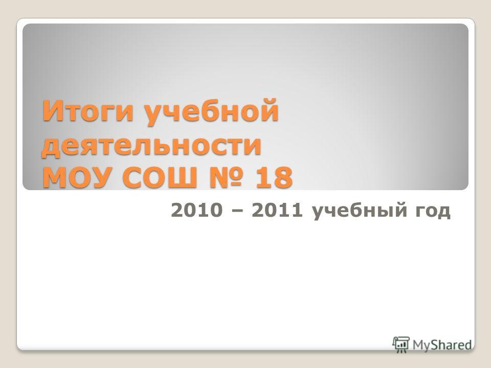 Итоги учебной деятельности МОУ СОШ 18 2010 – 2011 учебный год