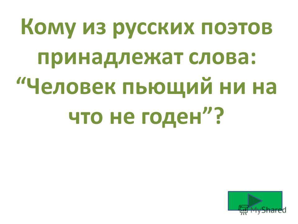 Кому из русских поэтов принадлежат слова: Человек пьющий ни на что не годен?