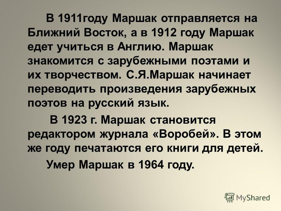 В 1911году Маршак отправляется на Ближний Восток, а в 1912 году Маршак едет учиться в Англию. Маршак знакомится с зарубежными поэтами и их творчеством. С.Я.Маршак начинает переводить произведения зарубежных поэтов на русский язык. В 1923 г. Маршак ст