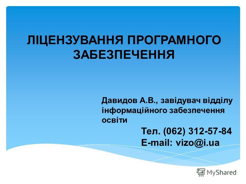 Давидов А.В., завідувач відділу інформаційного забезпечення освіти Тел. (062) 312-57-84 E-mail: vizo@i.ua ЛІЦЕНЗУВАННЯ ПРОГРАМНОГО ЗАБЕЗПЕЧЕННЯ