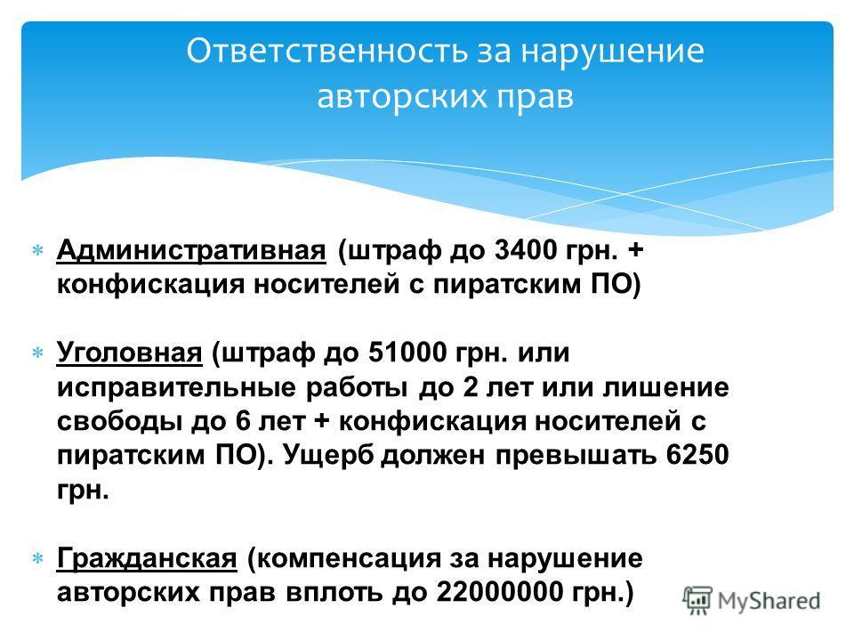 Административная (штраф до 3400 грн. + конфискация носителей с пиратским ПО) Уголовная (штраф до 51000 грн. или исправительные работы до 2 лет или лишение свободы до 6 лет + конфискация носителей с пиратским ПО). Ущерб должен превышать 6250 грн. Граж