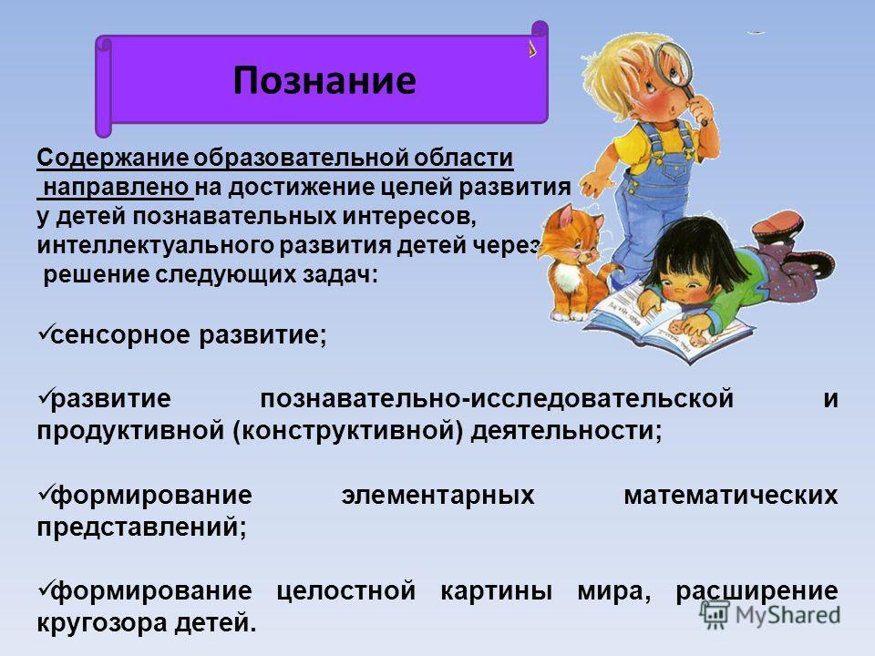 Познание Содержание образовательной области направлено на достижение целей развития у детей познавательных интересов, интеллектуального развития детей через решение следующих задач: сенсорное развитие; развитие познавательно-исследовательской и проду