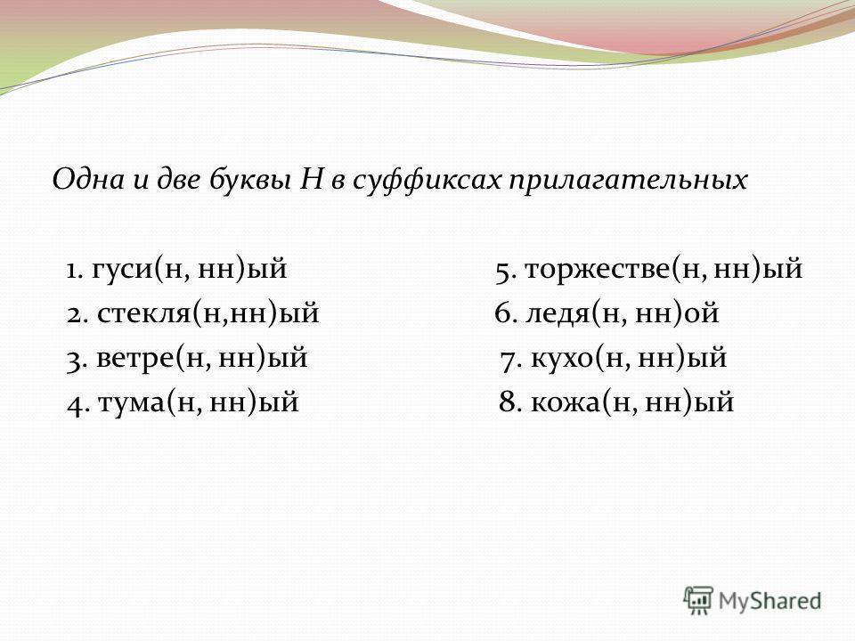 Одна и две буквы Н в суффиксах прилагательных 1. гуси(н, нн)ый 5. торжестве(н, нн)ый 2. стекля(н,нн)ый 6. ледя(н, нн)ой 3. ветре(н, нн)ый 7. кухо(н, нн)ый 4. тума(н, нн)ый 8. кожа(н, нн)ый