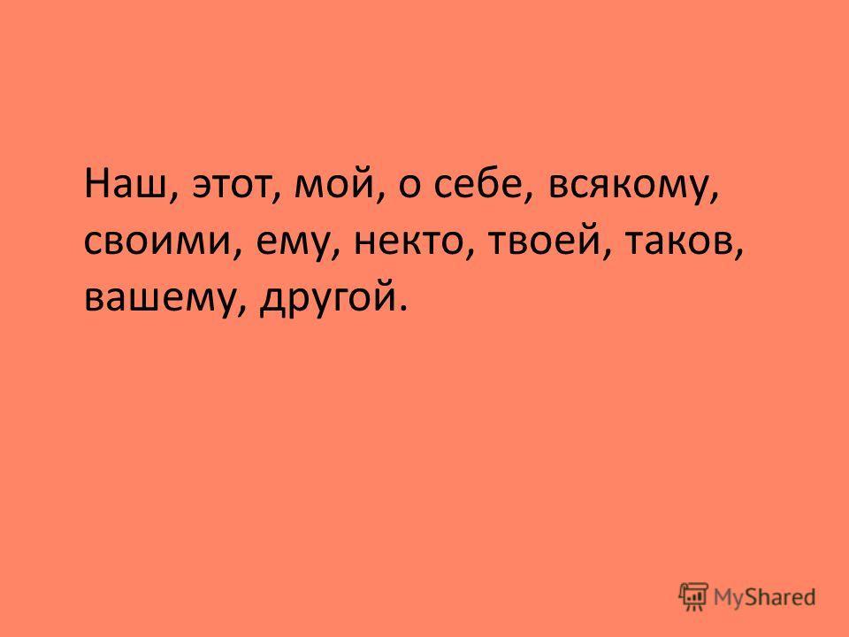 Наш, этот, мой, о себе, всякому, своими, ему, некто, твоей, таков, вашему, другой.