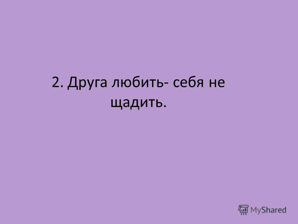 2. Друга любить- себя не щадить.