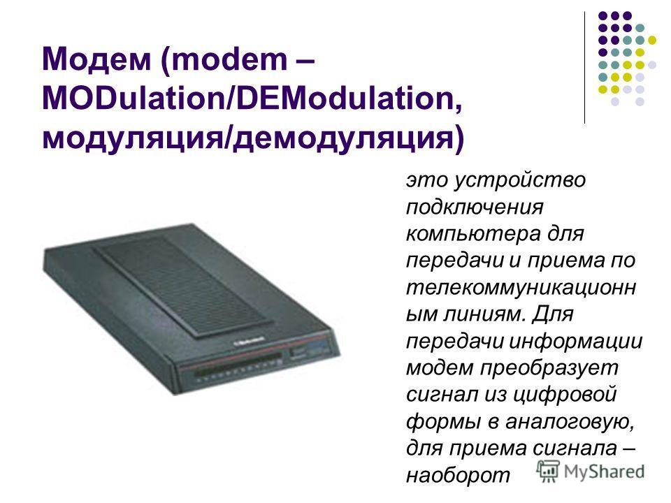 Модем (modem – MODulation/DEModulation, модуляция/демодуляция) это устройство подключения компьютера для передачи и приема по телекоммуникационн ым линиям. Для передачи информации модем преобразует сигнал из цифровой формы в аналоговую, для приема си