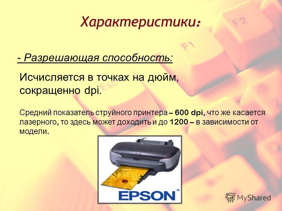 Характеристики : - Разрешающая способность: Исчисляется в точках на дюйм, сокращенно dpi. Средний показатель струйного принтера – 600 dpi, что же касается лазерного, то здесь может доходить и до 1200 – в зависимости от модели.