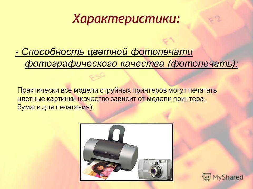 Характеристики: - Способность цветной фотопечати фотографического качества (фотопечать): Практически все модели струйных принтеров могут печатать цветные картинки (качество зависит от модели принтера, бумаги для печатания).