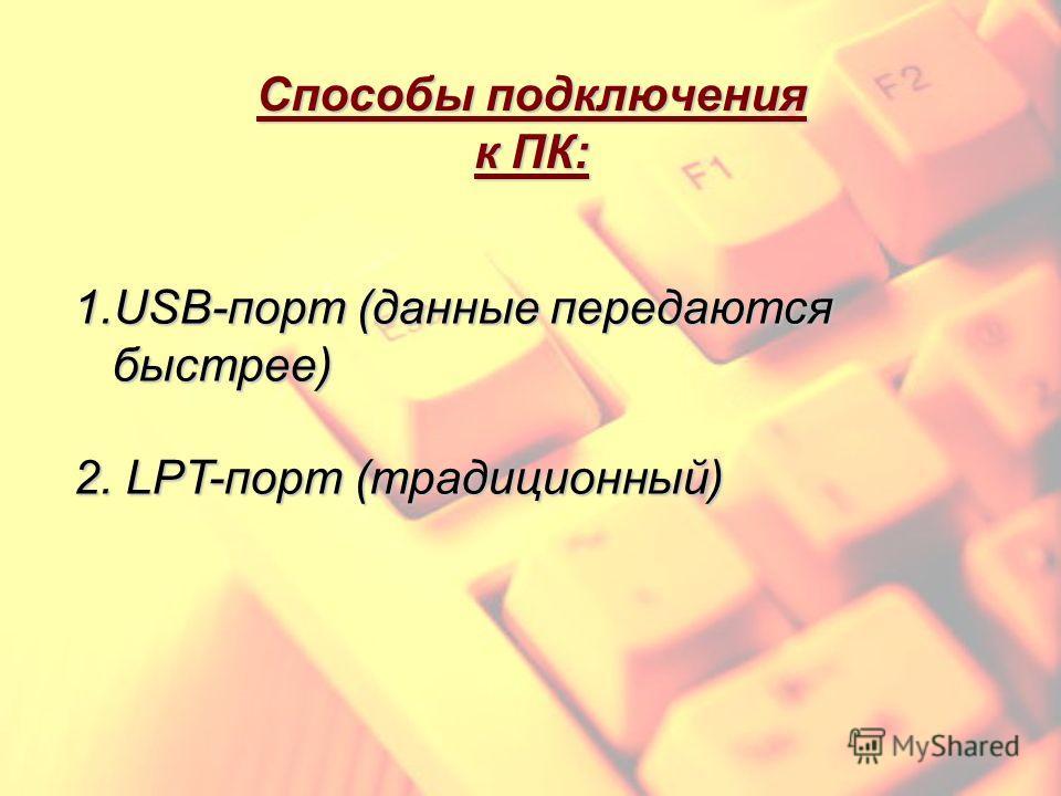 Способы подключения к ПК: 1.USB-порт (данные передаются быстрее) быстрее) 2. LPT-порт (традиционный)