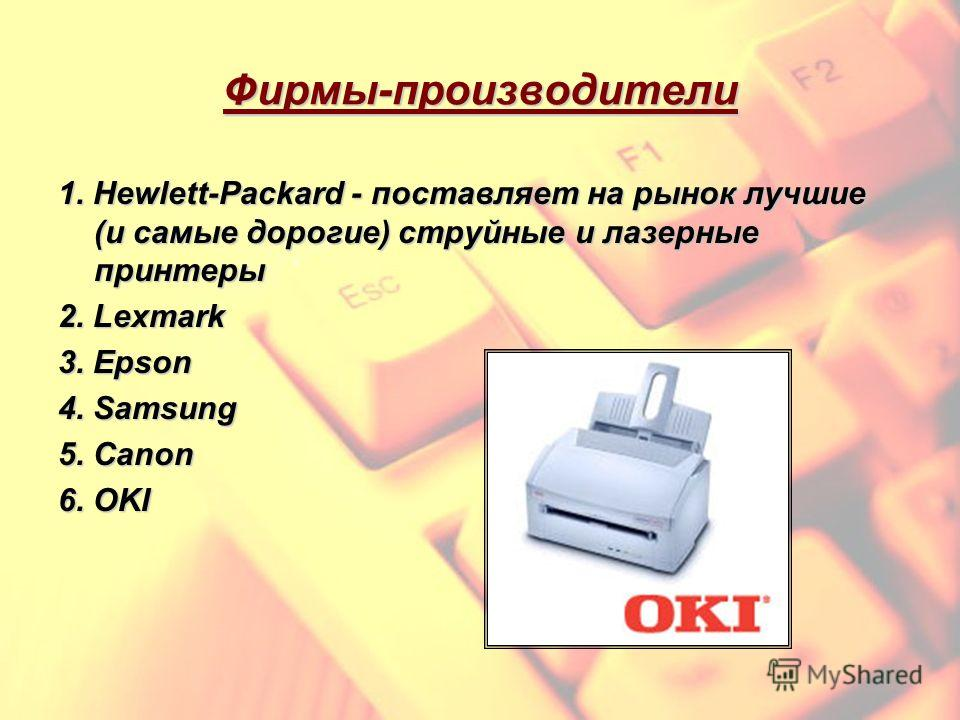 Фирмы-производители 1. Hewlett-Packard - поставляет на рынок лучшие (и самые дорогие) струйные и лазерные принтеры 2. Lexmark 3. Epson 4. Samsung 5. Canon 6. OKI