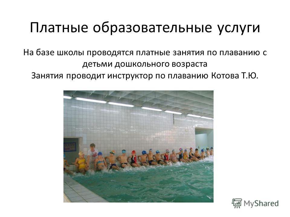Платные образовательные услуги На базе школы проводятся платные занятия по плаванию с детьми дошкольного возраста Занятия проводит инструктор по плаванию Котова Т.Ю.
