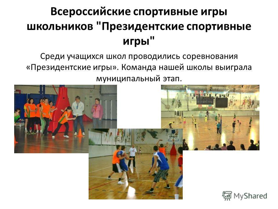 Всероссийские спортивные игры школьников Президентские спортивные игры Среди учащихся школ проводились соревнования «Президентские игры». Команда нашей школы выиграла муниципальный этап.