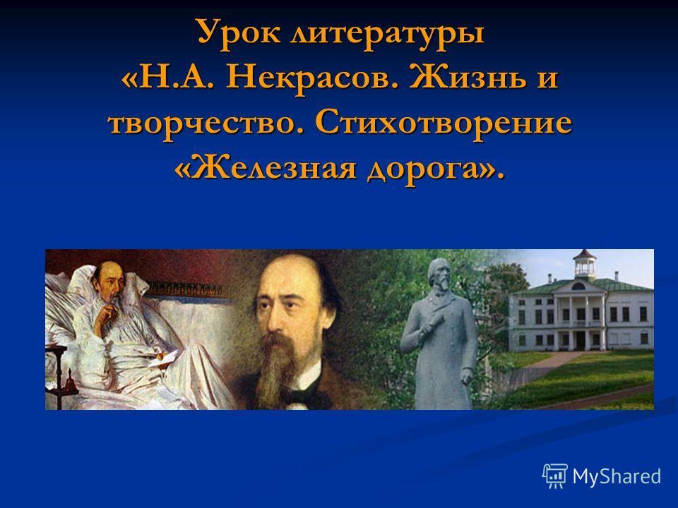 Урок литературы «Н.А. Некрасов. Жизнь и творчество. Стихотворение «Железная дорога».