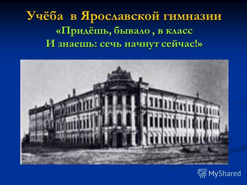 Учёба в Ярославской гимназии «Придёшь, бывало, в класс И знаешь: сечь начнут сейчас!»