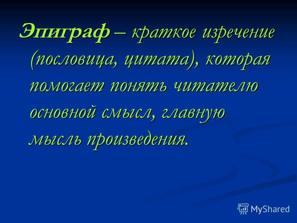 Эпиграф – краткое изречение (пословица, цитата), которая помогает понять читателю основной смысл, главную мысль произведения.