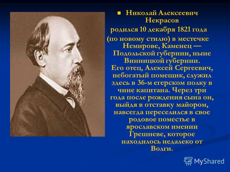 Николай Алексеевич Некрасов родился 10 декабря 1821 года (по новому стилю) в местечке Немирове, Каменец Подольской губернии, ныне Винницкой губернии. Его отец, Алексей Сергеевич, небогатый помещик, служил здесь в 36-м егерском полку в чине капитана.