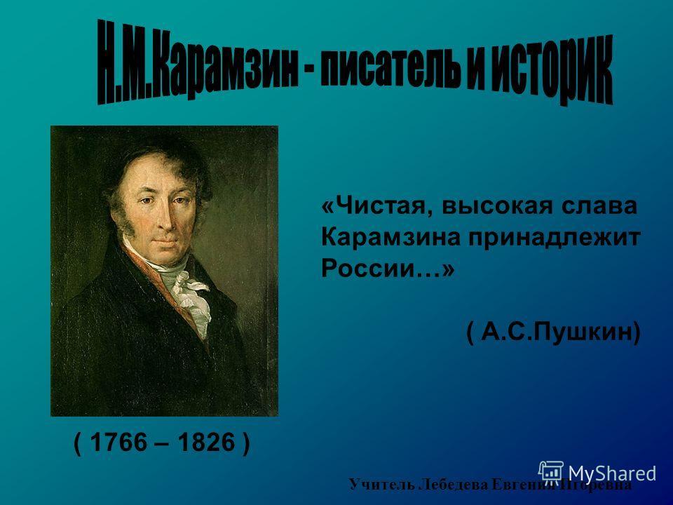 ( 1766 – 1826 ) «Чистая, высокая слава Карамзина принадлежит России…» ( А.С.Пушкин) Учитель Лебедева Евгения Игоревна
