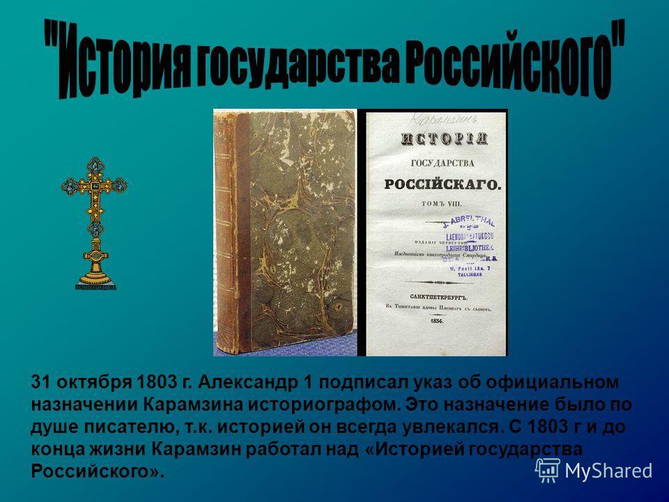 31 октября 1803 г. Александр 1 подписал указ об официальном назначении Карамзина историографом. Это назначение было по душе писателю, т.к. историей он всегда увлекался. С 1803 г и до конца жизни Карамзин работал над «Историей государства Российского»