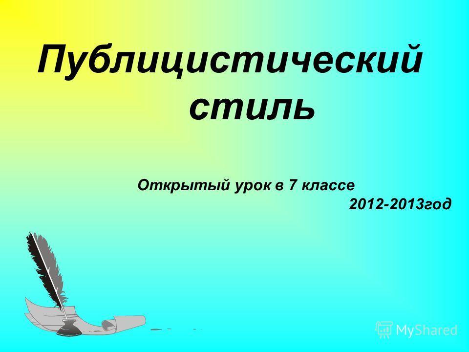 Публицистический стиль Открытый урок в 7 классе 2012-2013год