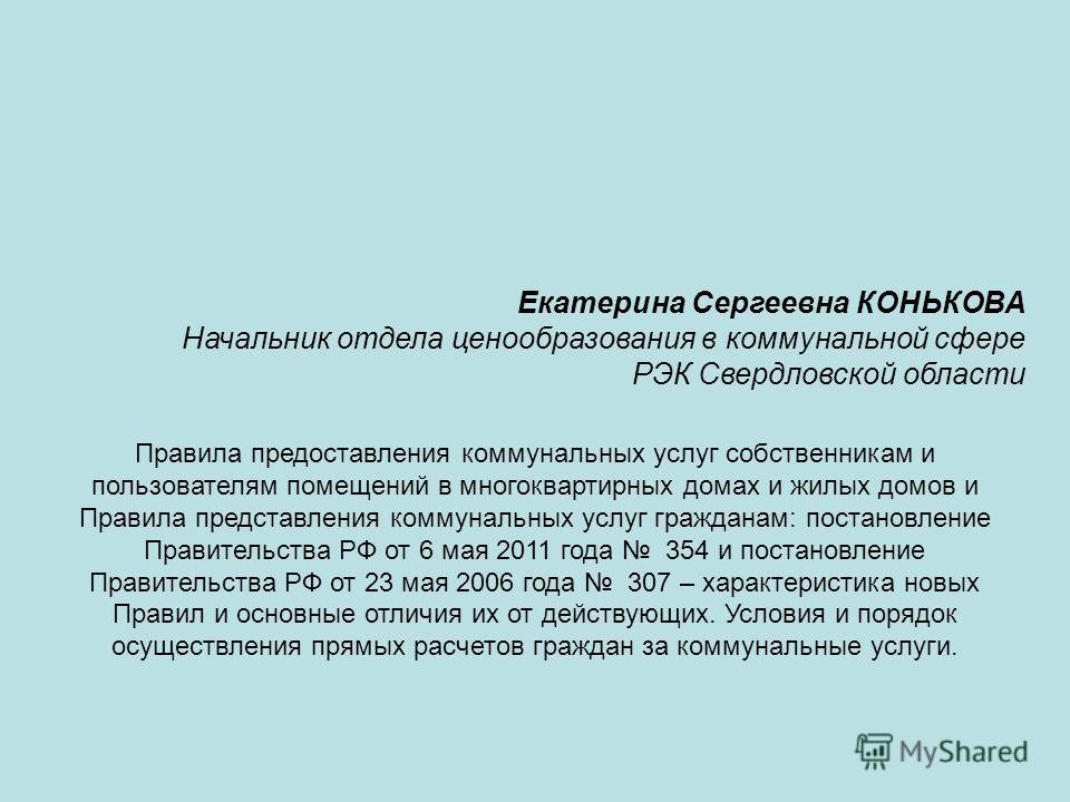 Екатерина Сергеевна КОНЬКОВА Начальник отдела ценообразования в коммунальной сфере РЭК Свердловской области Правила предоставления коммунальных услуг собственникам и пользователям помещений в многоквартирных домах и жилых домов и Правила представлени