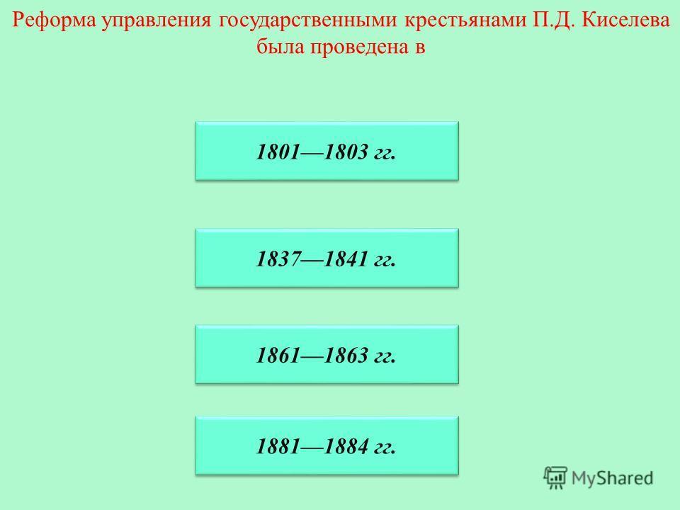 Реформа управления государственными крестьянами П.Д. Киселева была проведена в 18371841 гг. 18011803 гг. 18611863 гг. 18811884 гг.