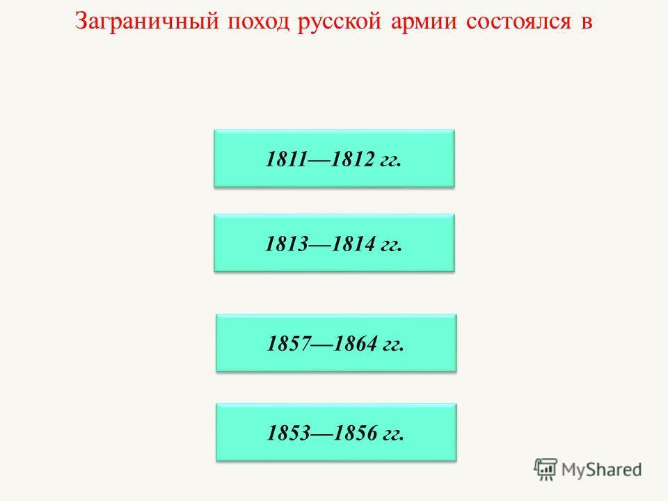 Заграничный поход русской армии состоялся в 18111812 гг. 18131814 гг. 18571864 гг. 18531856 гг.