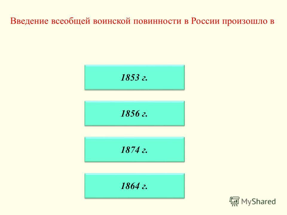 Введение всеобщей воинской повинности в России произошло в 1853 г. 1856 г. 1874 г. 1864 г.