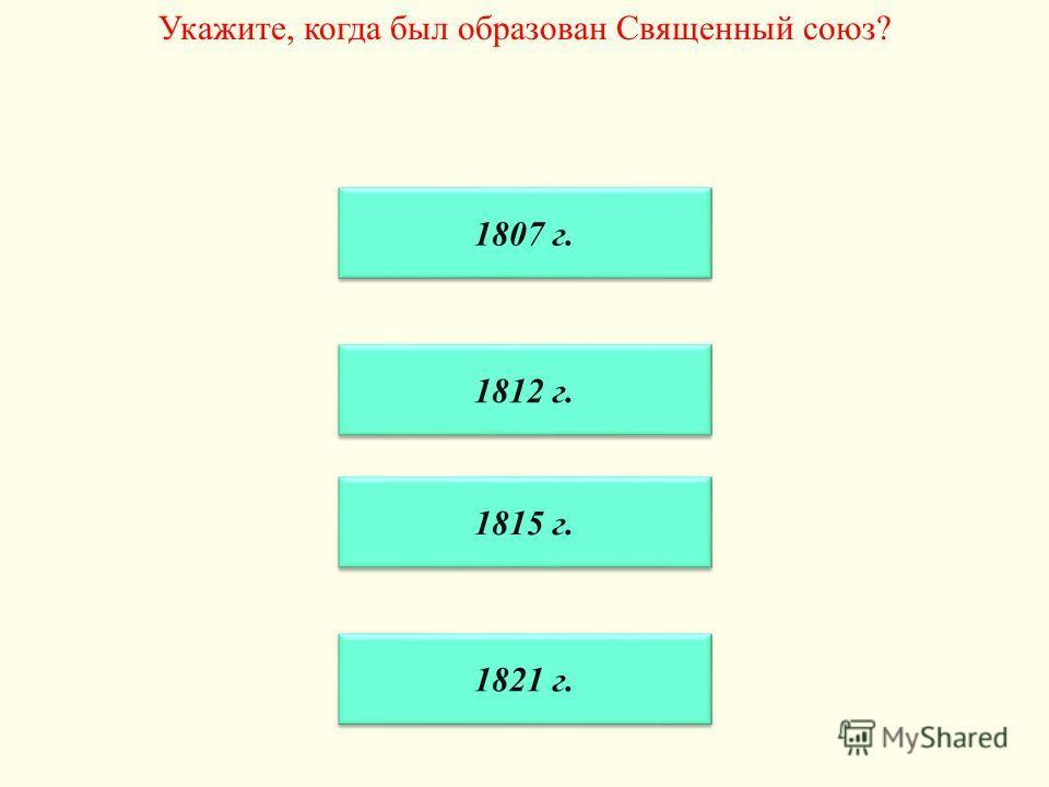 Укажите, когда был образован Священный союз? 1812 г. 1815 г. 1821 г. 1807 г.