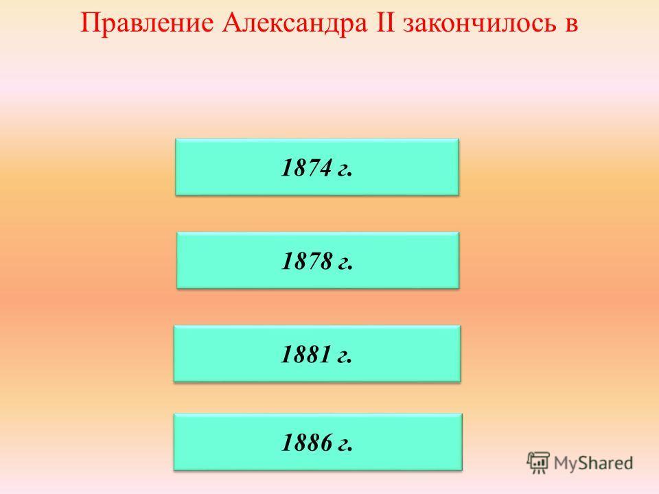 Правление Александра II закончилось в 1878 г. 1881 г. 1874 г. 1886 г.
