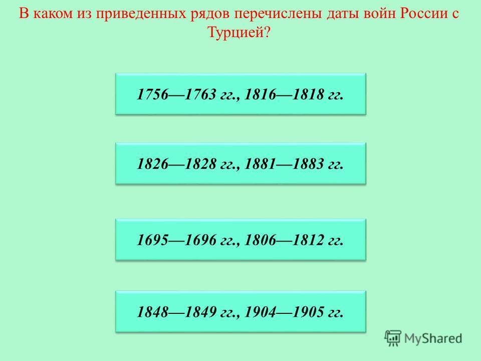 В каком из приведенных рядов перечислены даты войн России с Турцией? 17561763 гг., 18161818 гг. 17561763 гг., 18161818 гг. 18261828 гг., 18811883 гг. 16951696 гг., 18061812 гг. 18481849 гг., 19041905 гг.