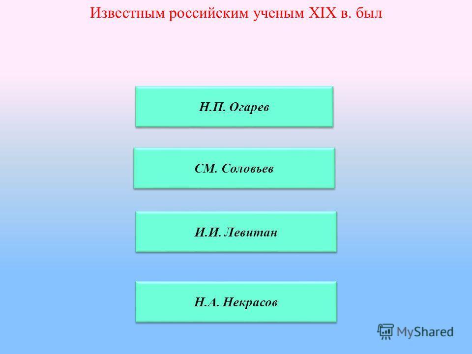 Известным российским ученым XIX в. был Н.П. Огарев СМ. Соловьев И.И. Левитан Н.А. Некрасов