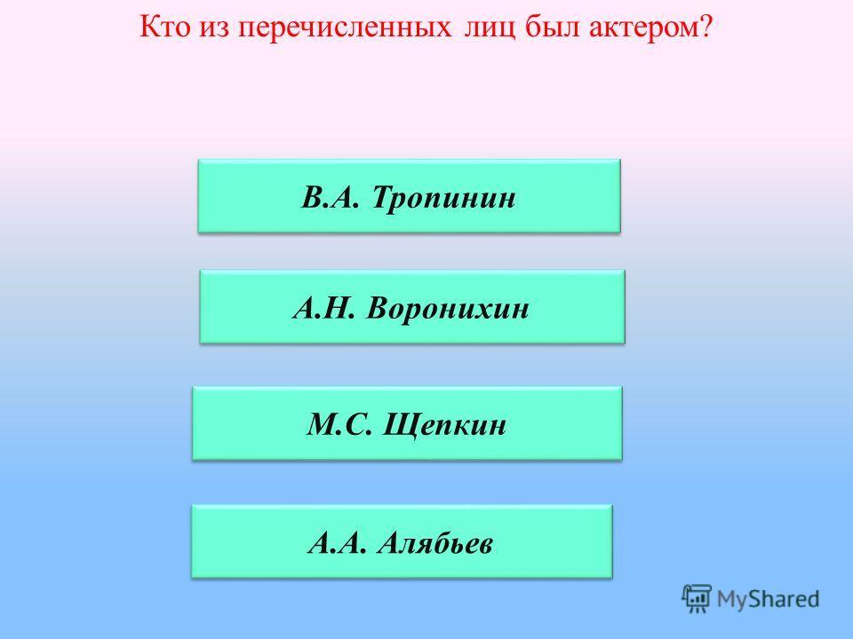 Кто из перечисленных лиц был актером? В.А. Тропинин А.Н. Воронихин А.А. Алябьев М.С. Щепкин