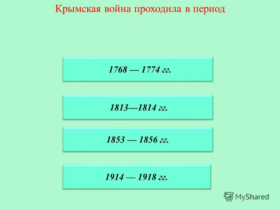 Крымская война проходила в период 1853 1856 гг. 1768 1774 гг. 18131814 гг. 1914 1918 гг.