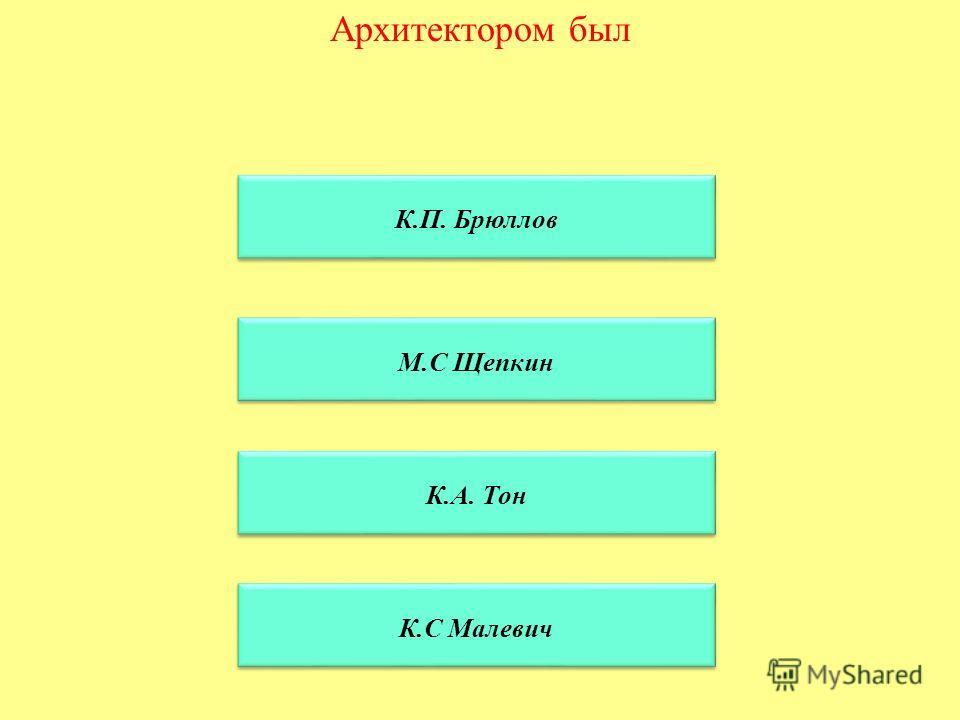 Архитектором был К.П. Брюллов М.С Щепкин К.А. Тон К.С Малевич