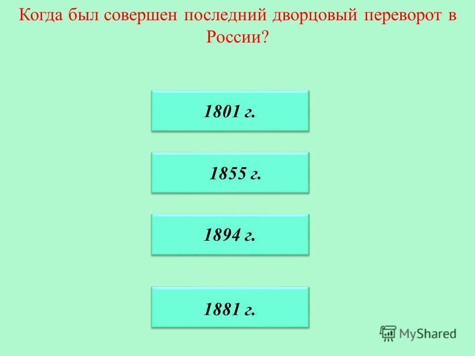 Когда был совершен последний дворцовый переворот в России? 1881 г. 1855 г. 1855 г. 1894 г. 1894 г. 1801 г.