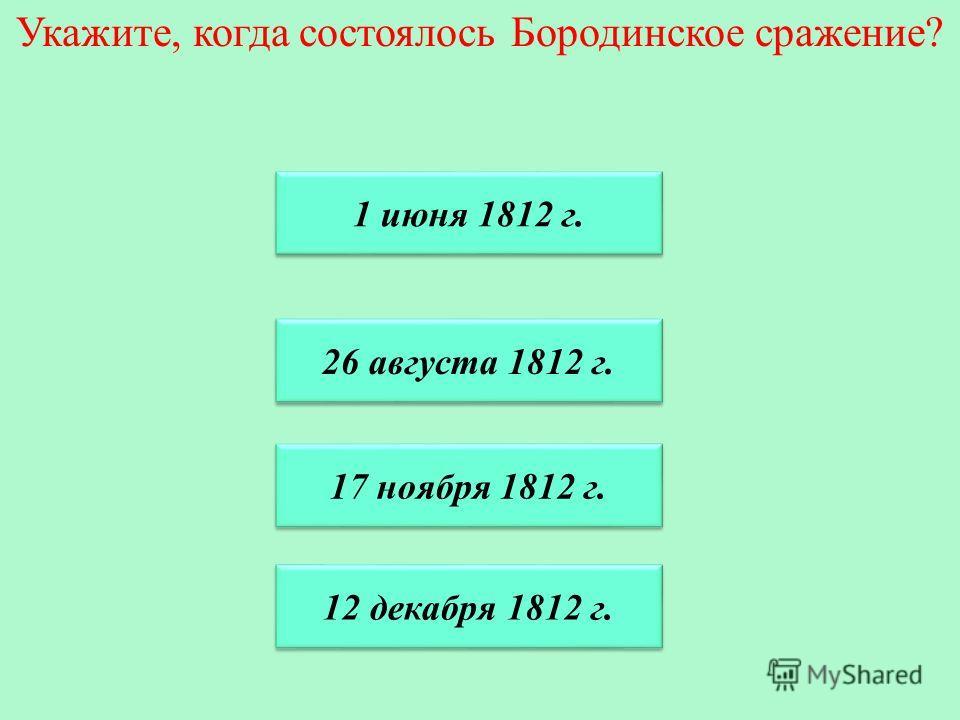 Укажите, когда состоялось Бородинское сражение? 1 июня 1812 г. 17 ноября 1812 г. 17 ноября 1812 г. 26 августа 1812 г. 26 августа 1812 г. 12 декабря 1812 г.