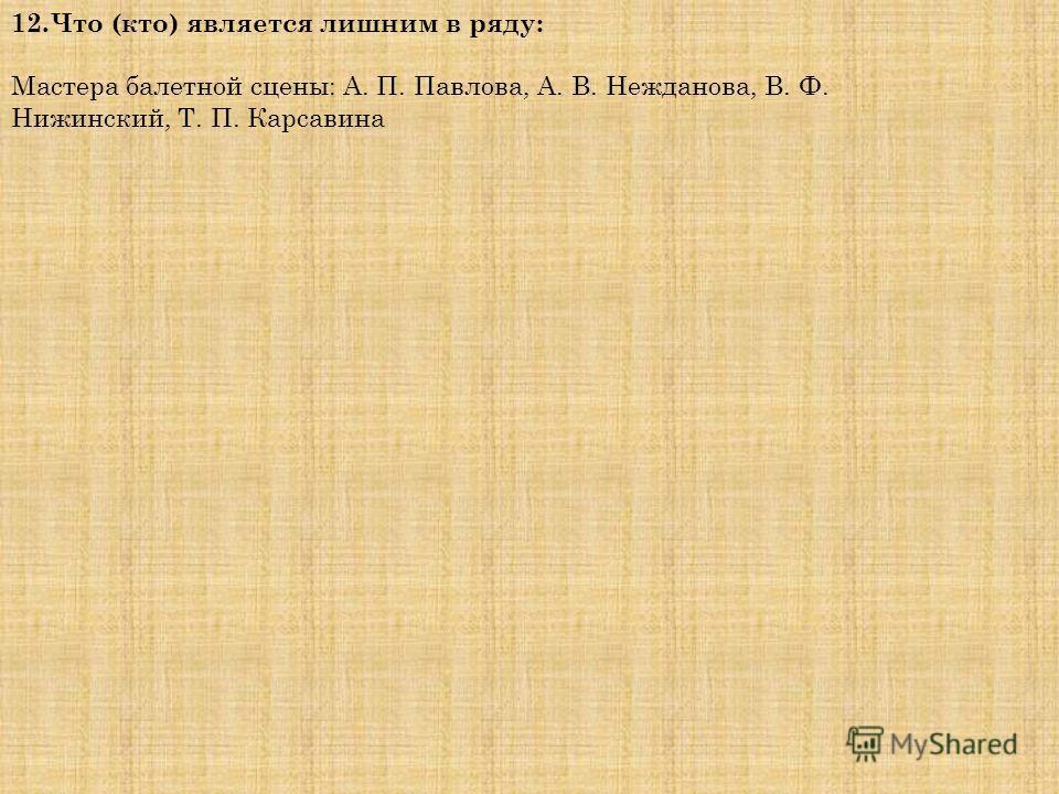 12.Что (кто) является лишним в ряду: Мастера балетной сцены: А. П. Павлова, А. В. Нежданова, В. Ф. Нижинский, Т. П. Карсавина