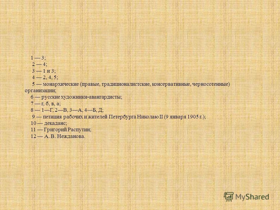 1 3; 2 4; 3 1 и 3; 4 2, 4, 5; 5 монархические (правые, традиционалистские, консервативные, черносотенные) организации; 6 русские художники-авангардисты; 7 г, б, в, а; 8 1Г, 2В, 3А, 4Б, Д; 9 петиция рабочих и жителей Петербурга Николаю II (9 января