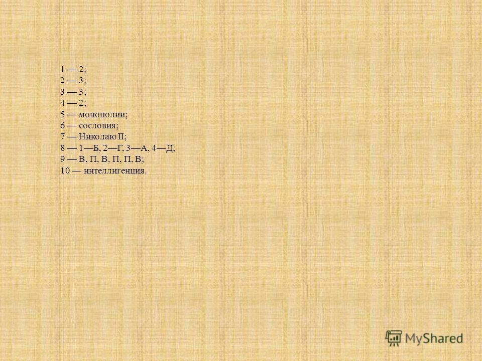 1 2; 2 3; 3 3; 4 2; 5 монополии; 6 сословия; 7 Николаю II; 8 1Б, 2Г, 3А, 4Д; 9 В, П, В, П, П, В; 10 интеллигенция.