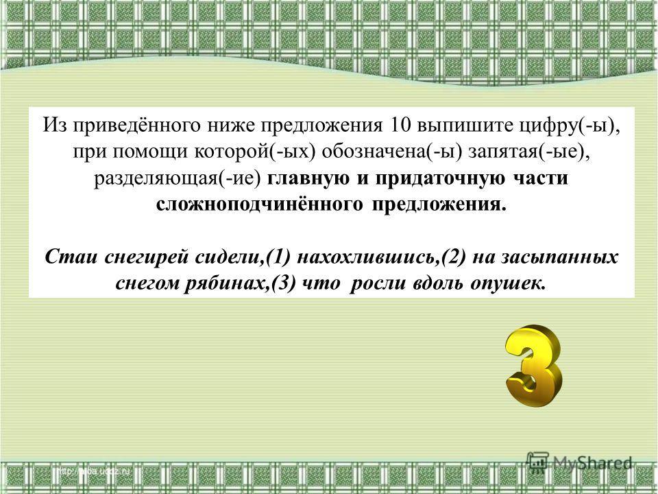 Из приведённого ниже предложения 10 выпишите цифру(-ы), при помощи которой(-ых) обозначена(-ы) запятая(-ые), разделяющая(-ие) главную и придаточную части сложноподчинённого предложения. Стаи снегирей сидели,(1) нахохлившись,(2) на засыпанных снегом р